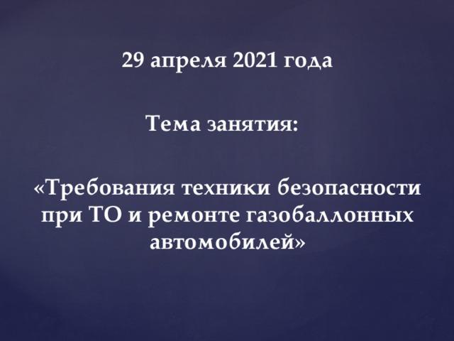 29 апреля 2021 года  Тема занятия:  «Требования техники безопасности при ТО и ремонте газобаллонных автомобилей»