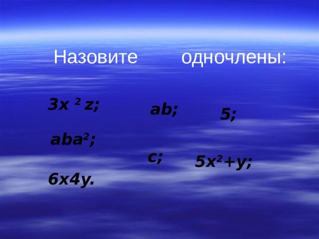 Назовите  одночлены: 3x 2 z; ab; 5; aba 2 ; c; 5x 2 +y; 6x4y.