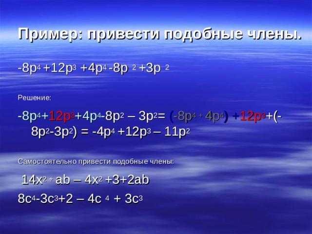 Пример: привести подобные члены. -8 p 4 +12p 3 +4p 4 -8p 2 +3p 2 Решение: -8p 4 + 12p 3 +4p 4 - 8p 2  – 3p 2 = ( -8p 4 + 4p 4 ) + 12p 3 +(-8p 2 -3p 2 ) = -4p 4 +12p 3 – 11p 2 Самостоятельно привести подобные члены:  14х 2 + ab – 4x 2 +3+2ab 8c 4 -3c 3 +2 – 4c 4 + 3c 3