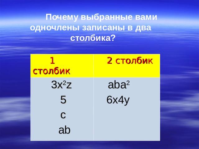 Почему выбранные вами одночлены записаны в два  столбика?  1 столбик  2 столбик  3x 2 z  5  c  ab  aba 2  6x4y