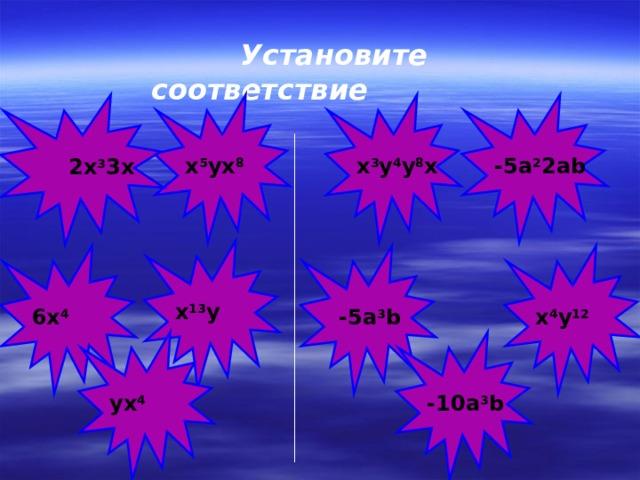 Установите соответствие    x 5 yx 8 -5a 2 2ab x 3 y 4 y 8 x 2x 3 3x 2x 3 3x  х 13 у  -5а 3 b 6х 4 х 4 у 12 -10а 3 b ух 4