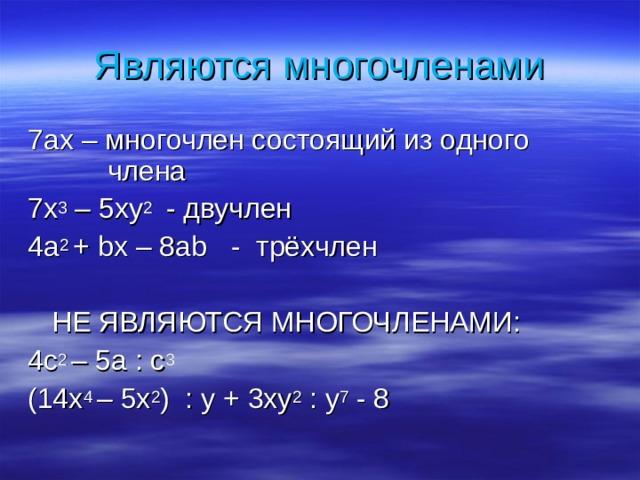 Являются многочленами 7 ах – многочлен состоящий из одного    члена 7х 3 – 5ху 2 - двучлен 4а 2 + bx – 8ab - трёхчлен  НЕ ЯВЛЯЮТСЯ МНОГОЧЛЕНАМИ: 4с 2 – 5а : с 3 (14 x 4 – 5x 2 ) : у + 3ху 2 : у 7 - 8