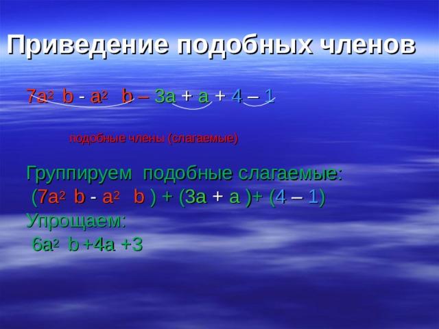 Приведение подобных членов 7а 2  b - a 2  b –  3a + a +  4 – 1    подобные члены (слагаемые) Группируем подобные слагаемые:  ( 7а 2  b - a 2  b ) + ( 3a + a  )+ ( 4 – 1 ) Упрощаем:  6a 2  b  + 4a +3