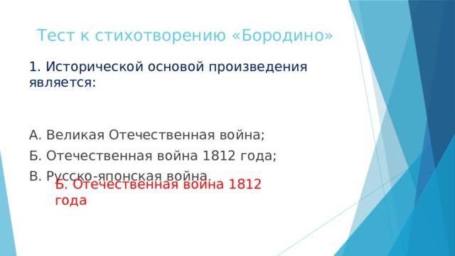 Тест к стихотворению «Бородино» 1. Исторической основой произведения является: А. Великая Отечественная война; Б. Отечественная война 1812 года; В. Русско-японская война. Б. Отечественная война 1812 года