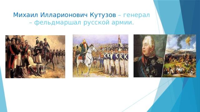 Михаил Илларионович Кутузов – генерал – фельдмаршал русской армии.
