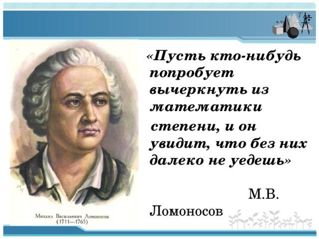 «Пусть кто-нибудь попробует вычеркнуть из математики  степени, и он увидит, что без них далеко не уедешь» М.В. Ломоносов
