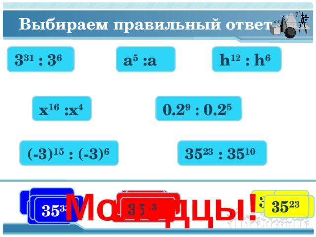 Выбираем правильный ответ 3 31 : 3 6 h 12 : h 6 a 5 :a x 16 :x 4 0.2 9 : 0.2 5 (-3) 15 : (-3) 6 35 23 : 35 10 Молодцы! x 7 x 12 h a 3 31 x 20 3 25 h 6 3 37 a 4 a 3 h 18 (-3) 21 35 23 (-3) 9 0,2 4 3 9 35 33 35 13 0,2 14 0,2 7