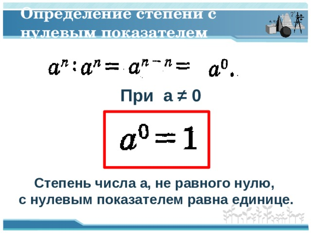 Определение степени с нулевым показателем При a ≠ 0 Степень числа a, не равного нулю, с нулевым показателем равна единице.