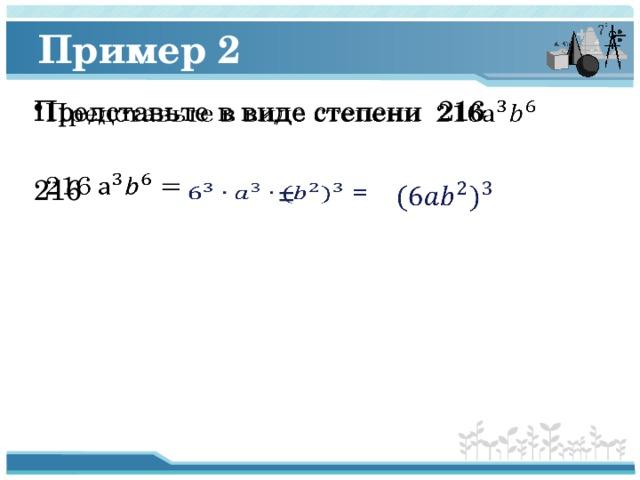 Пример 2 Представьте в виде степени 216  216  =