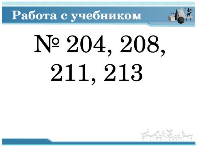 Работа с учебником № 204, 208, 211, 213