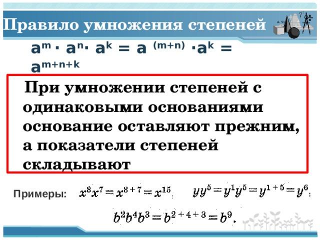 Правило умножения степеней a m · a n · a k = a (m+n) ·a k = a m+n+k  При умножении степеней с одинаковыми основаниями основание оставляют прежним, а показатели степеней складывают Примеры: