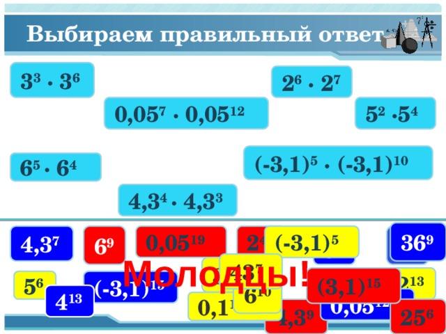 Выбираем правильный ответ 3 3 · 3 6 2 6 · 2 7 0,05 7 · 0,05 12 5 2 ·5 4 (-3,1) 5 · (-3,1) 10 6 5 · 6 4 4,3 4 · 4,3 3 36 9 6 9 2 42 (-3,1) 5  3 9 0,05 19 4,3 7 5 8 Молодцы! 43 7 3 18 2 13 (3,1) 15  (-3,1) 15  5 6 6 10 4 13 0,05 12 0,1 12 25 6 4,3 9 6