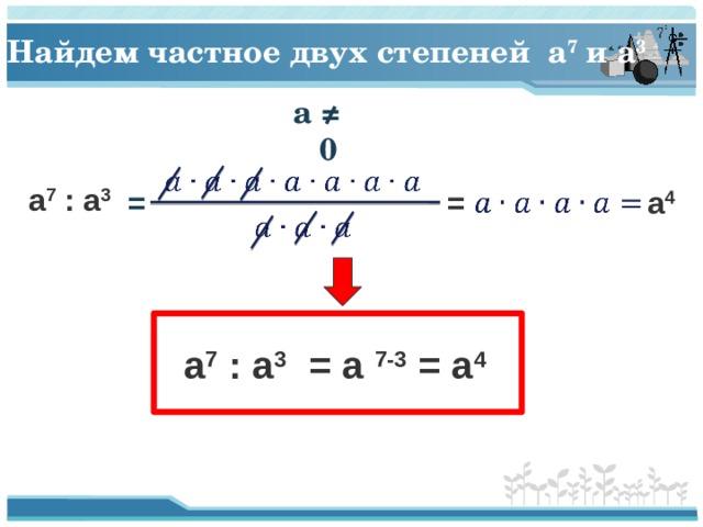 Найдем частное двух степеней a 7 и a 3  a ≠ 0  a 7 : a 3   a 4  = =  a 7 : a 3 = a 7-3 = a 4