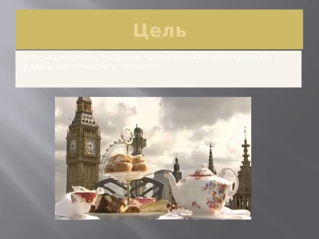 Цель Цель: исследовать традиции чаепития в Англии и сравнить с традициями японского чаепития