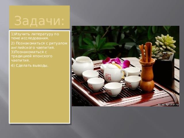 Задачи: 1)Изучить литературу по теме исследования. 2) Познакомиться с ритуалом английского чаепития. 3)Познакомиться с традицией японского чаепития. 4) Сделать выводы.