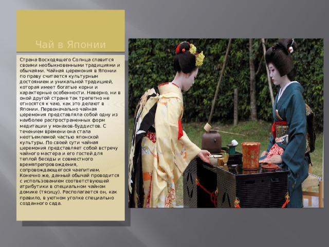 Чай в Японии Страна Восходящего Солнца славится своими необыкновенными традициями и обычаями. Чайная церемония в Японии по праву считается культурным достоянием и уникальной традицией, которая имеет богатые корни и характерные особенности. Наверно, ни в оной другой стране так трепетно не относятся к чаю, как это делают в Японии. Первоначально чайная церемония представляла собой одну из наиболее распространенных форм медитации у монахов-буддистов. С течением времени она стала неотъемлемой частью японской культуры. По своей сути чайная церемония представляет собой встречу чайного мастера и его гостей для теплой беседы и совместного времяпрепровождения, сопровождающегося чаепитием. Конечно же, данный обычай проводится с использованием соответствующей атрибутики в специальном чайном домике (тясицу). Располагается он, как правило, в уютном уголке специально созданного сада.