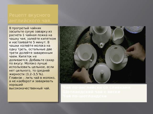 Рецепт вкусного английского чая. В прогретый чайник засыпьте сухую заварку из расчета 1 чайная ложка на чашку чая, залейте кипятком и настаивайте 5 минут. В чашки налейте молока на одну треть, остальные две трети долейте заваренным чаем. Кипяток не доливается. Добавьте сахар по вкусу. Молоко лучше использовать цельное, если нет цельного, то средней жирности (3,2–3,5 %). Главное – лить чай в молоко, а не наоборот и заваривать хороший высококачественный чай. Чай по-английски со сливками Шотландский чай с виски Чай по-шотландски