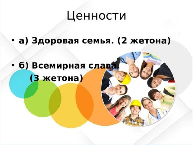 Ценности а) Здоровая семья. (2 жетона) б) Всемирная слава.  (3 жетона)