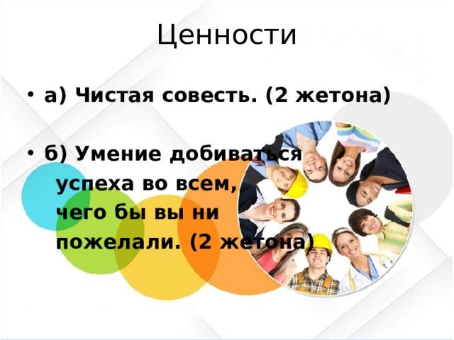 Ценности а) Чистая совесть. (2 жетона) б) Умение добиваться  успеха во всем,  чего бы вы ни  пожелали. (2 жетона)