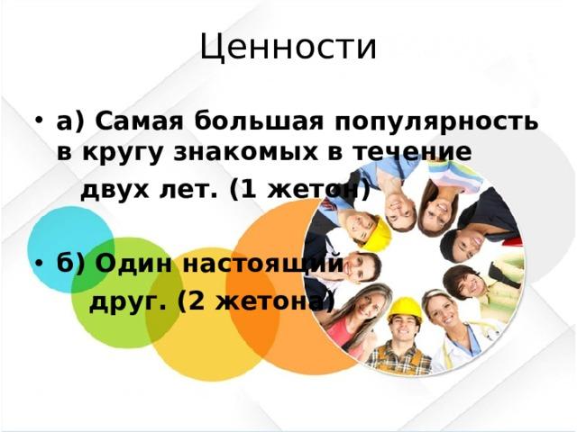 Ценности а) Самая большая популярность в кругу знакомых в течение  двух лет. (1 жетон) б) Один настоящий  друг. (2 жетона)