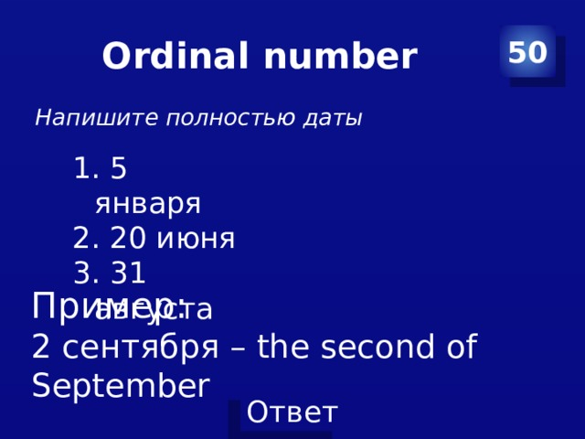 Ordinal number 50 Напишите полностью даты  5 января  20 июня  31 августа Пример: 2 сентября – the second of September