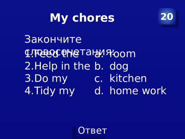 My chores 20 Закончите словосочетания: