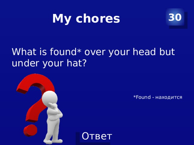 My chores 30 What is found * over your head but under your hat? *Found - находится