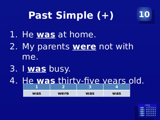Past Simple (+) 10 He was at home. My parents were not with me. I was busy. He was thirty-five years old. 1 2 was 3 were 4 was was