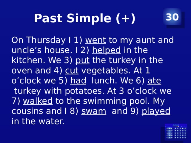 Past Simple (+) 30 On Thursday I 1) went to my aunt and uncle's house. I 2) helped in the kitchen. We 3) put the turkey in the oven and 4) cut vegetables. At 1 o'clock we 5) had lunch. We 6) ate turkey with potatoes. At 3 o'clock we 7) walked to the swimming pool. My cousins and I 8) swam and 9) played in the water.