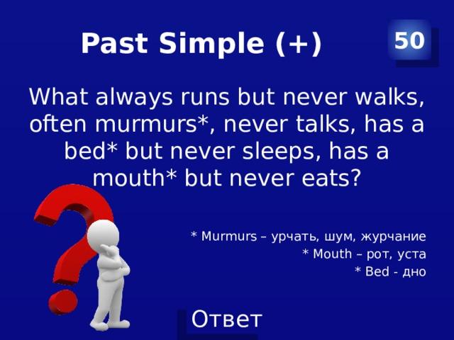 Past Simple (+) 50 What always runs but never walks, often murmurs*, never talks, has a bed* but never sleeps, has a mouth* but never eats? * Murmurs – урчать, шум, журчание * Mouth – рот, уста * Bed - дно