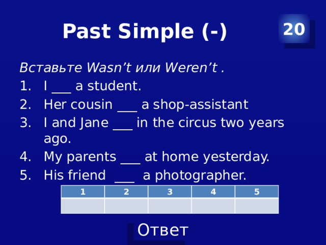 Past Simple (-) 20 Вставьте Wasn't или Weren't . I ___ a student. Her cousin ___ a shop-assistant I and Jane ___ in the circus two years ago. My parents ___ at home yesterday. His friend ___ a photographer. 1 2 3 4 5