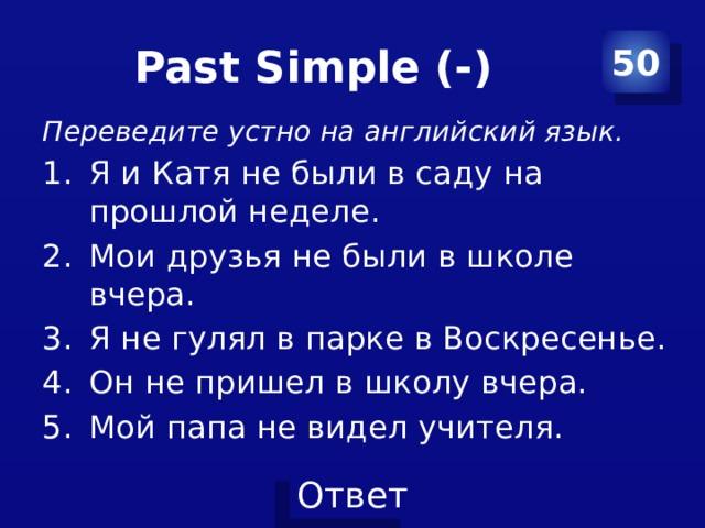Past Simple (-) 50 Переведите устно на английский язык.