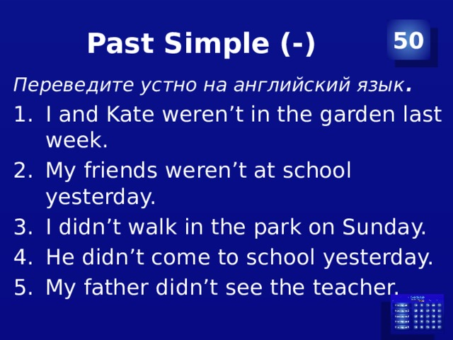 Past Simple (-) 50 Переведите устно на английский язык .