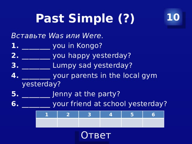 Past Simple (?) 10 Вставьте Was или Were. ________ you in Kongo? ________ you happy yesterday? ________ Lumpy sad yesterday? ________ your parents in the local gym yesterday? ________ Jenny at the party? ________ your friend at school yesterday? 1 2 3 4 5 6