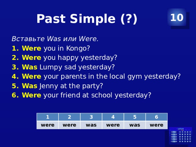Past Simple (?) 10 Вставьте Was или Were. Were  you in Kongo? Were you happy yesterday? Was Lumpy sad yesterday? Were  your parents in the local gym yesterday? Was Jenny at the party? Were your friend at school yesterday? 1 were 2 3 were 4 was 5 were was 6 were