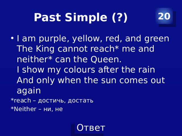 Past Simple (?) 20 I am purple, yellow, red, and green  The King cannot reach* me and neither* can the Queen.  I show my colours after the rain  And only when the sun comes out again *reach – достичь, достать *Neither – ни, не