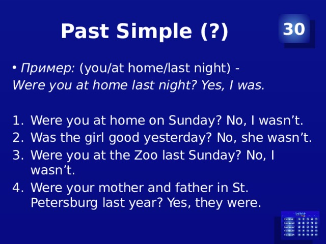 Past Simple (?) 30 Пример: (you/at home/last night) - Were you at home last night? Yes, I was.