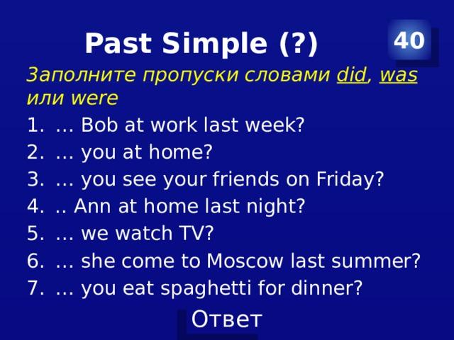 Past Simple (?) 40 3aполните пропуски словами did , was или were