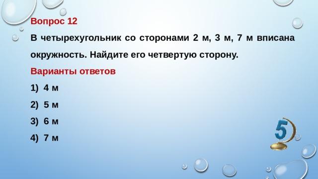 Вопрос 12 В четырехугольник со сторонами 2 м, 3 м, 7 м вписана окружность. Найдите его четвертую сторону. Варианты ответов
