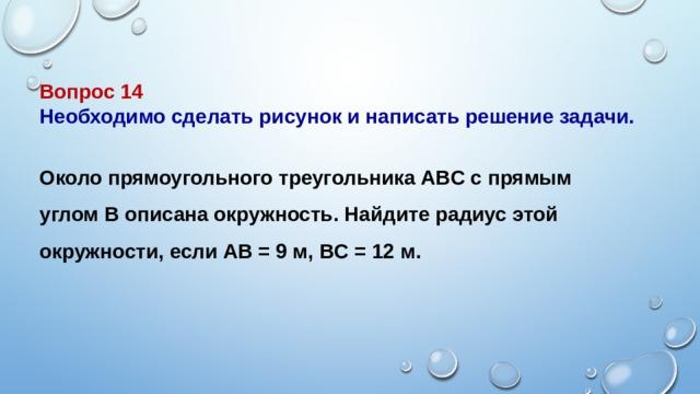 Вопрос 14 Необходимо сделать рисунок и написать решение задачи.  Около прямоугольного треугольникаABCс прямым угломBописана окружность. Найдите радиус этой окружности, еслиAB= 9 м,BC= 12 м.