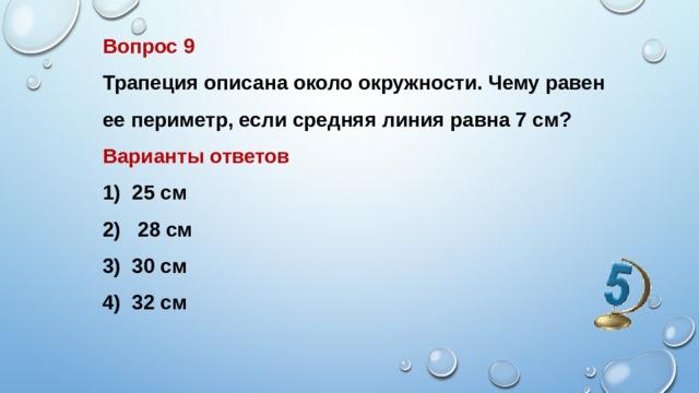Вопрос 9 Трапеция описана около окружности. Чему равен ее периметр, если средняя линия равна 7 см? Варианты ответов