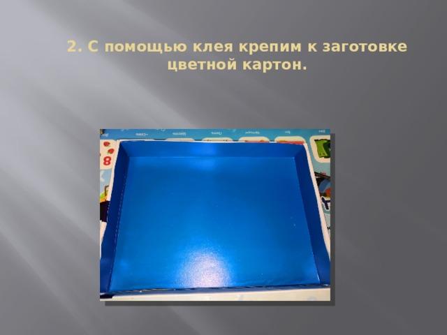 2. С помощью клея крепим к заготовке цветной картон.