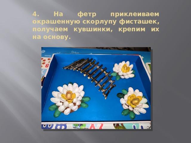 4. На фетр приклеиваем окрашенную скорлупу фисташек, получаем кувшинки, крепим их на основу.