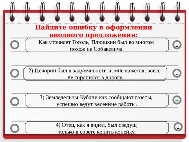 Найдите ошибку в оформлении вводного предложения: Как уточняет Гоголь, Плюшкин был во многом похож на Собакевича. - 2) Печорин был в задумчивости и, мне кажется, вовсе не торопился в дорогу. - 3) Земледельцы Кубани как сообщают газеты, успешно ведут весенние работы. + 4) Отец, как я видел, был сведущ только в совете копить копейку. -