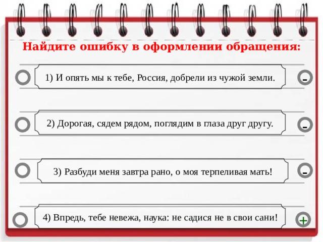 Найдите ошибку в оформлении обращения: 1) И опять мы к тебе, Россия, добрели из чужой земли. - 2) Дорогая, сядем рядом, поглядим в глаза друг другу. - 3) Разбуди меня завтра рано, о моя терпеливая мать! - 4) Впредь, тебе невежа, наука: не садися не в свои сани! +