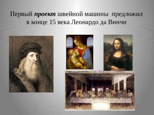 Первый проект швейной машины предложил в конце 15 века Леонардо да Винчи