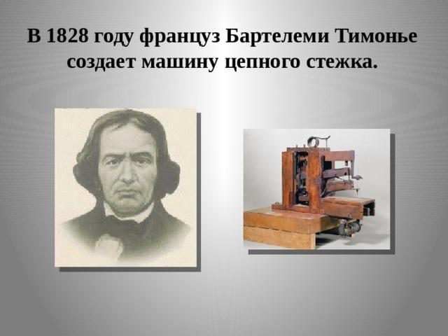 В 1828 году француз Бартелеми Тимонье создает  машину цепного стежка.
