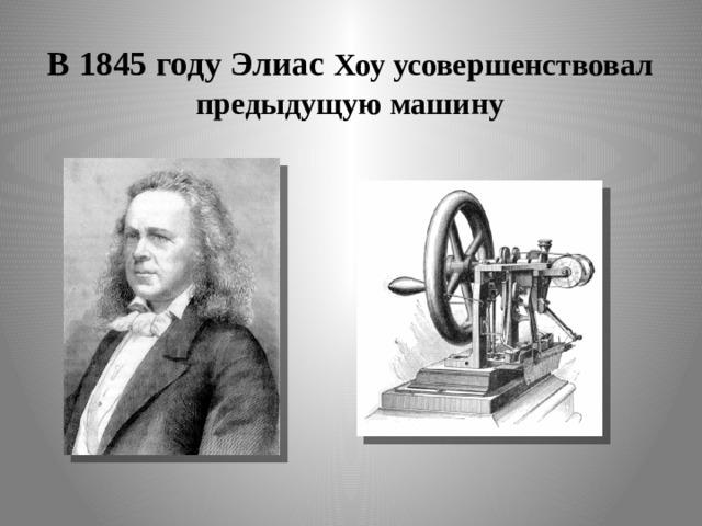 В 1845 году Элиас Хоу усовершенствовал  предыдущую машину