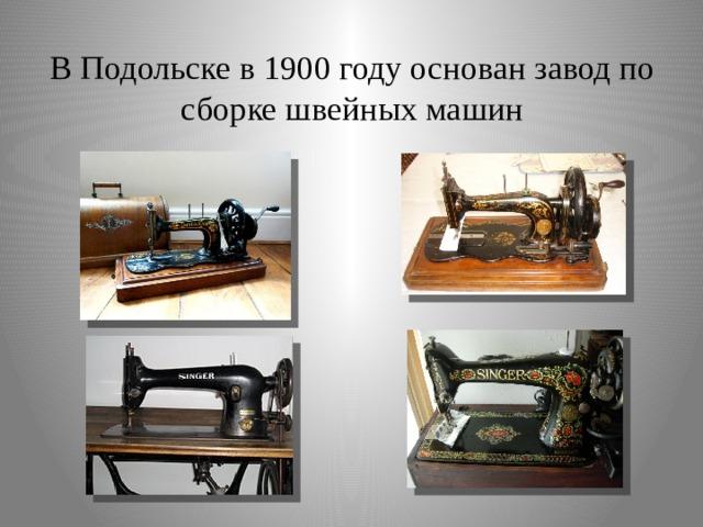 В Подольске в 1900 году основан завод по сборке швейных машин