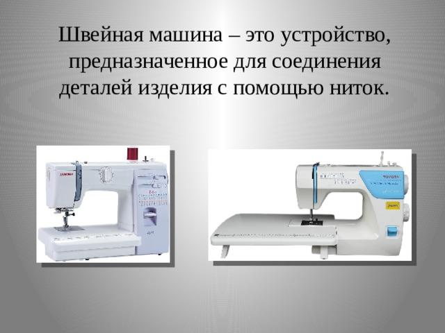 Швейная машина – это устройство, предназначенное для соединения деталей изделия с помощью ниток.